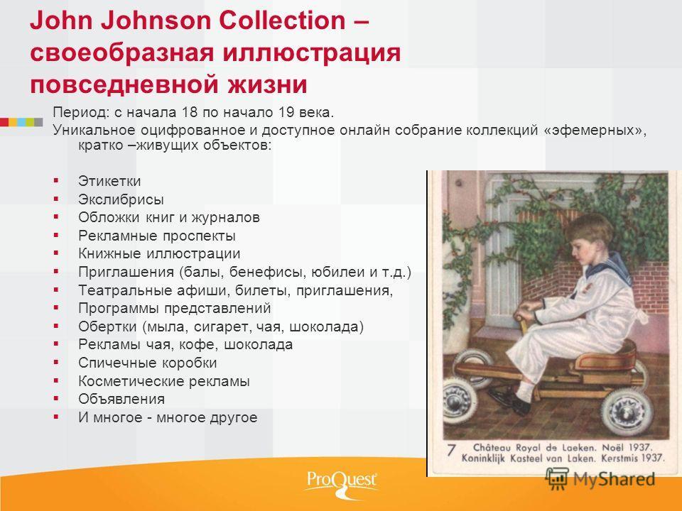 John Johnson Collection – своеобразная иллюстрация повседневной жизни Период: с начала 18 по начало 19 века. Уникальное оцифрованное и доступное онлайн собрание коллекций «эфемерных», кратко –живущих объектов: Этикетки Экслибрисы Обложки книг и журна