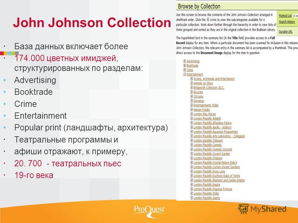 John Johnson Collection База данных включает более 174.000 цветных имиджей, структурированных по разделам: Advertising Booktrade Crime Entertainment Popular print (ландшафты, архитектура) Театральные программы и афиши отражают, к примеру, 20. 700 - т