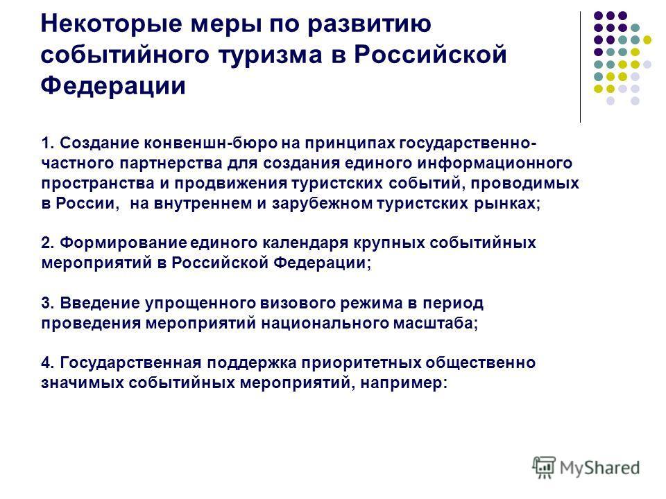 Некоторые меры по развитию событийного туризма в Российской Федерации 1. Создание конвеншн-бюро на принципах государственно- частного партнерства для создания единого информационного пространства и продвижения туристских событий, проводимых в России,