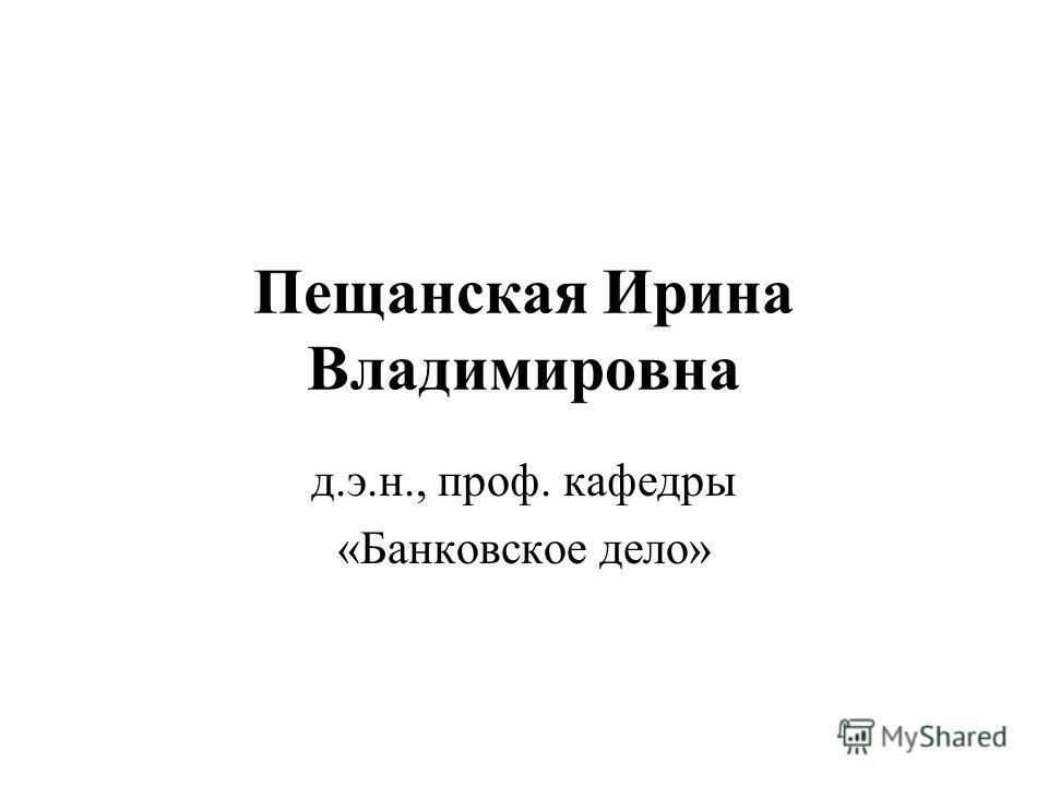 Пещанская Ирина Владимировна д.э.н., проф. кафедры «Банковское дело»