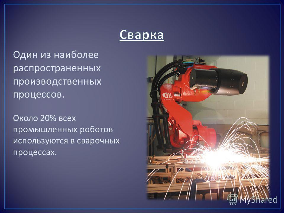 Один из наиболее распространенных производственных процессов. Около 20% всех промышленных роботов используются в сварочных процессах.