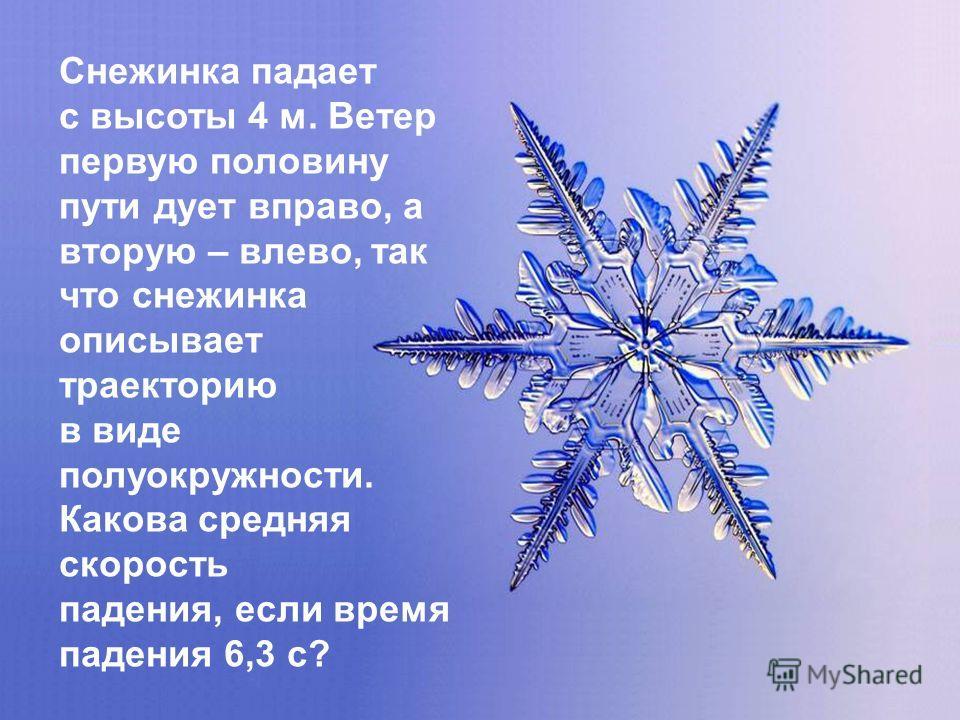 Снежинка падает с высоты 4 м. Ветер первую половину пути дует вправо, а вторую – влево, так что снежинка описывает траекторию в виде полуокружности. Какова средняя скорость падения, если время падения 6,3 с?