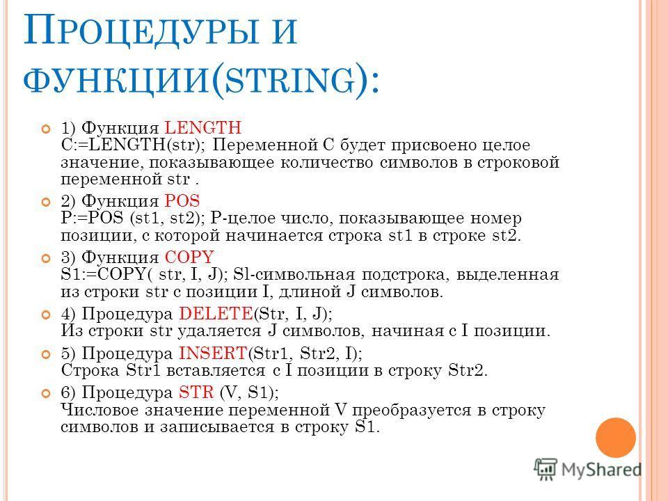 П РОЦЕДУРЫ И ФУНКЦИИ ( STRING ): 1) Функция LENGTH C:=LENGTH(str); Переменной С будет присвоено целое значение, показывающее количествo символов в строковой переменной str. 2) Функция POS P:=POS (st1, st2); Р-целое число, показывающее номер позиции,