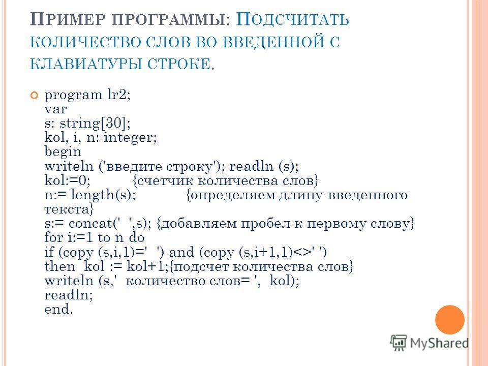 П РИМЕР ПРОГРАММЫ : П ОДСЧИТАТЬ КОЛИЧЕСТВО СЛОВ ВО ВВЕДЕННОЙ С КЛАВИАТУРЫ СТРОКЕ. program lr2; var s: string[30]; kol, i, n: integer; begin writeln ('введите строку'); readln (s); kol:=0; {счетчик количества слов} n:= length(s); {определяем длину вве