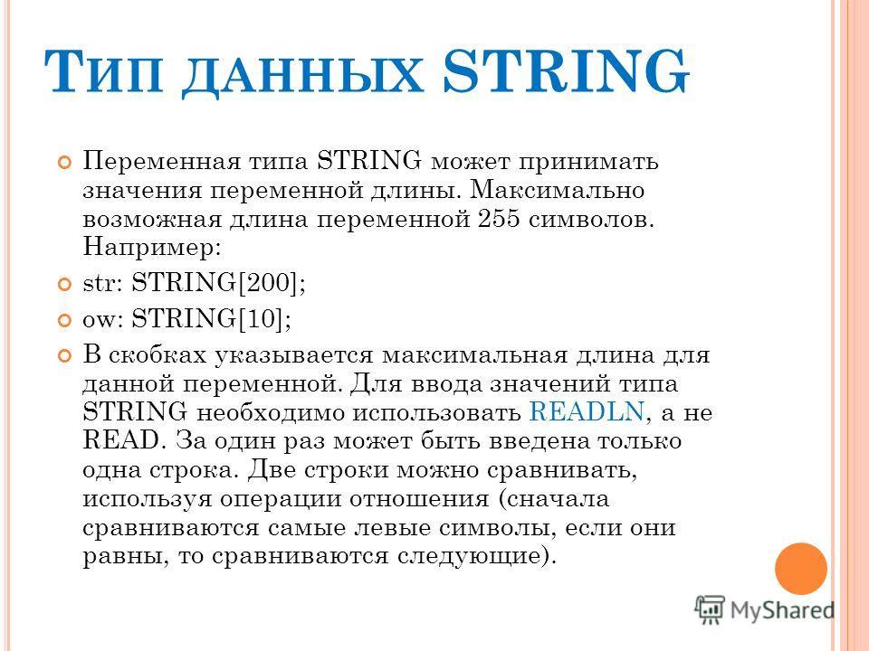 Т ИП ДАННЫХ STRING Переменная типа STRING может принимать значения переменной длины. Максимально возможная длина переменной 255 символов. Например: str: STRING[200]; ow: STRING[10]; В скобках указывается максимальная длина для данной переменной. Для