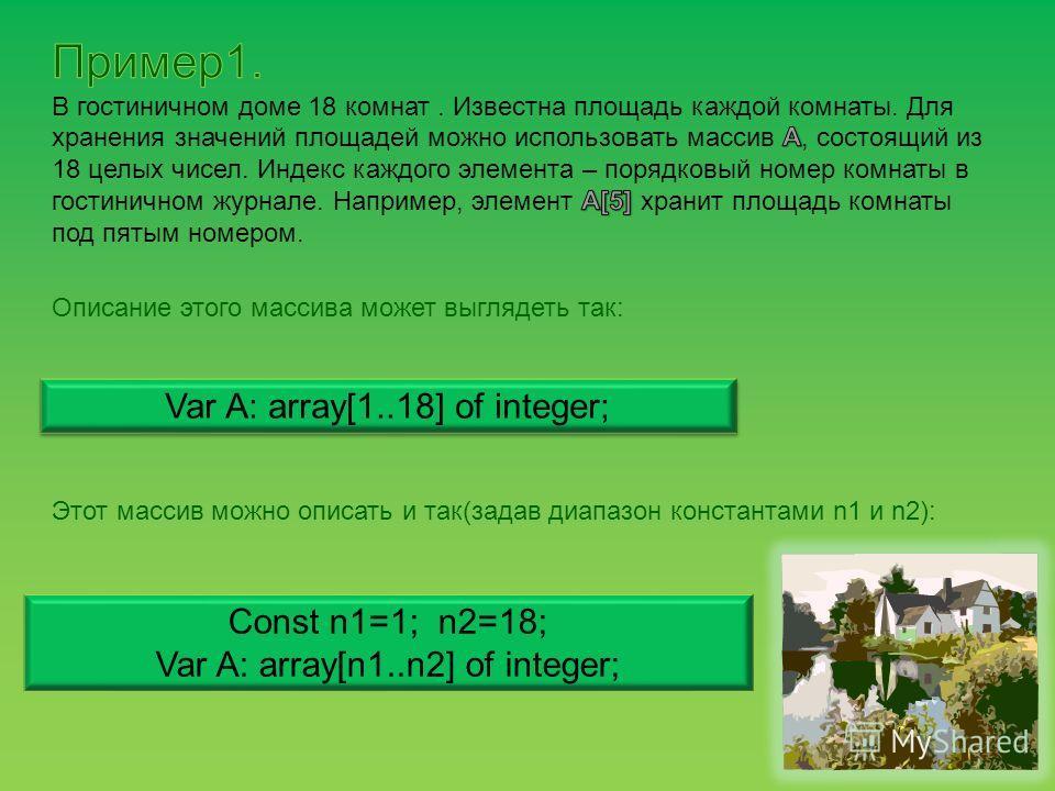 Описание этого массива может выглядеть так: Var A: array[1..18] of integer; Этот массив можно описать и так(задав диапазон константами n1 и n2): Const n1=1; n2=18; Var A: array[n1..n2] of integer;