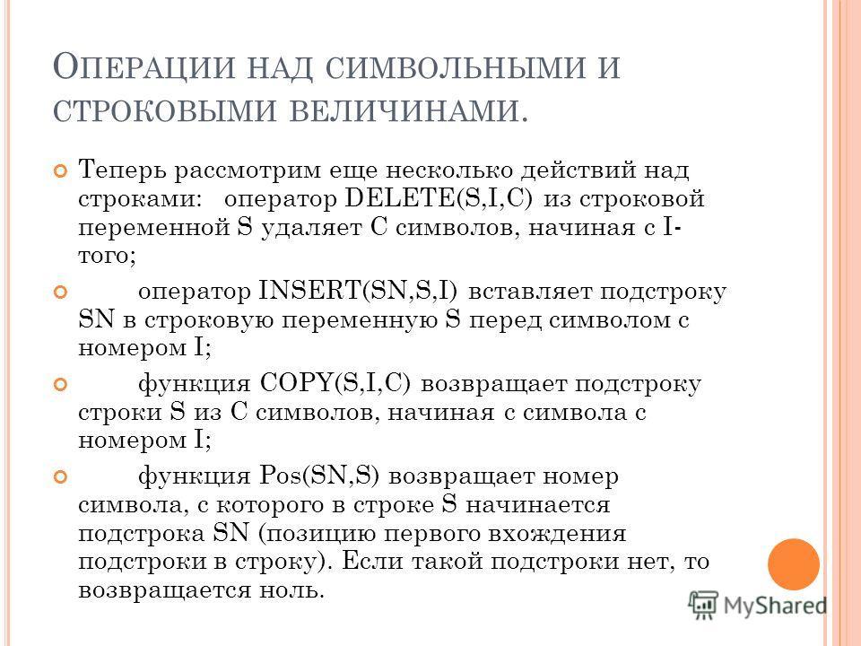 О ПЕРАЦИИ НАД СИМВОЛЬНЫМИ И СТРОКОВЫМИ ВЕЛИЧИНАМИ. Теперь рассмотрим еще несколько действий над строками: оператор DELETE(S,I,C) из строковой переменной S удаляет C символов, начиная с I- того; оператор INSERT(SN,S,I) вставляет подстроку SN в строков