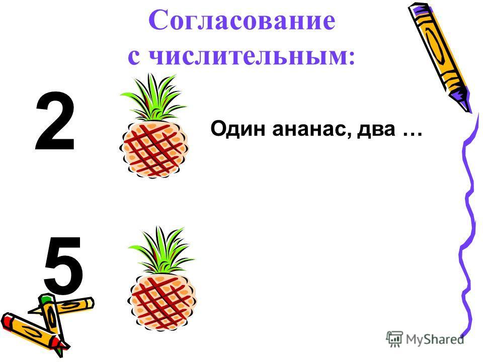 Согласование с числительным : 2 5 Один ананас, два …