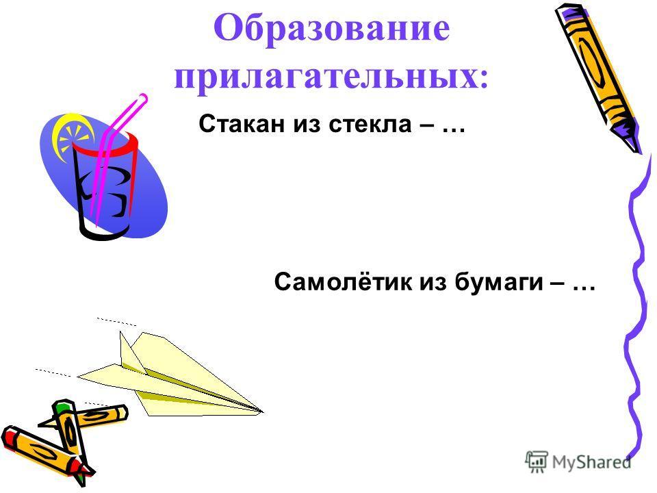Образование прилагательных : Стакан из стекла – … Самолётик из бумаги – …