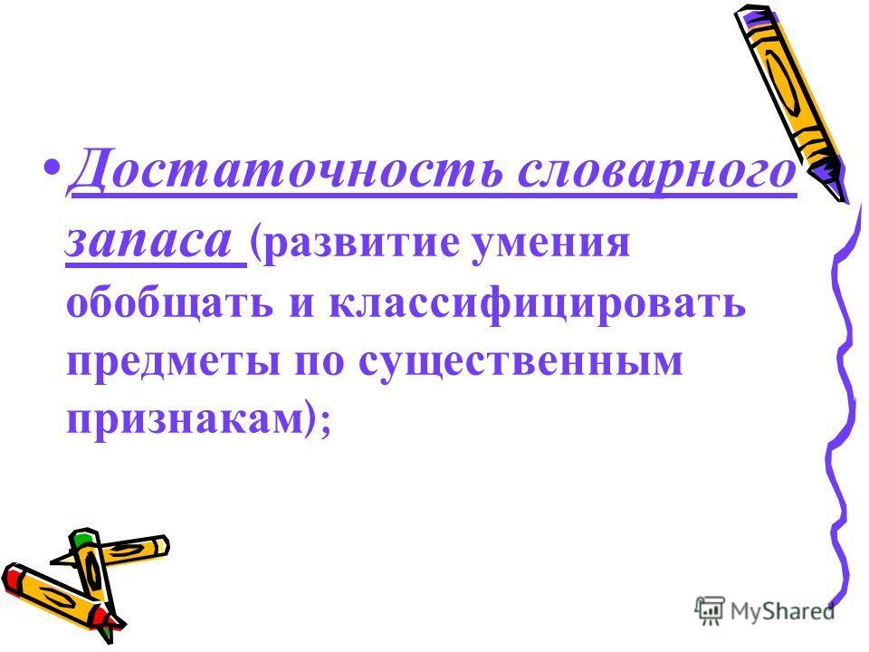 Достаточность словарного запаса ( развитие умения обобщать и классифицировать предметы по существенным признакам );