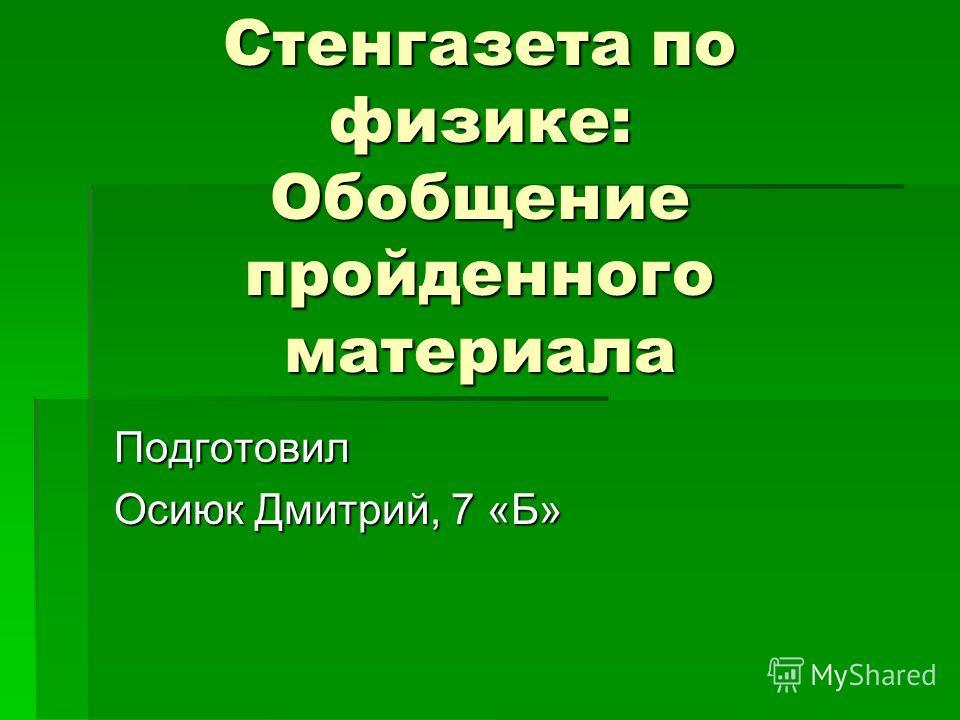 Стенгазета по физике: Обобщение пройденного материала Подготовил Осиюк Дмитрий, 7 «Б»