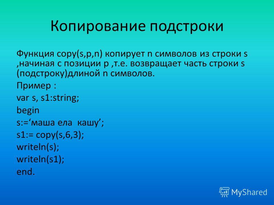 Копирование подстроки Функция copy(s,p,n) копирует n символов из строки s,начиная с позиции p,т.е. возвращает часть строки s (подстроку)длиной n символов. Пример : var s, s1:string; begin s:=маша ела кашу; s1:= copy(s,6,3); writeln(s); writeln(s1); e