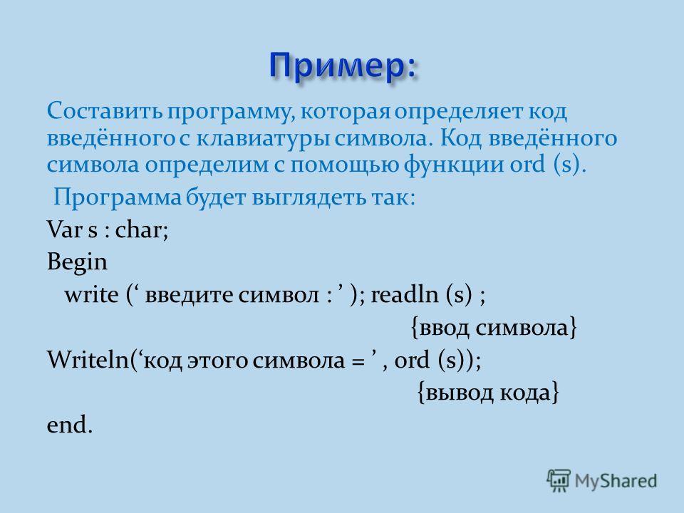 Составить программу, которая определяет код введённого с клавиатуры символа. Код введённого символа определим с помощью функции ord (s). Программа будет выглядеть так: Var s : char; Begin write ( введите символ : ); readln (s) ; {ввод символа} Writel