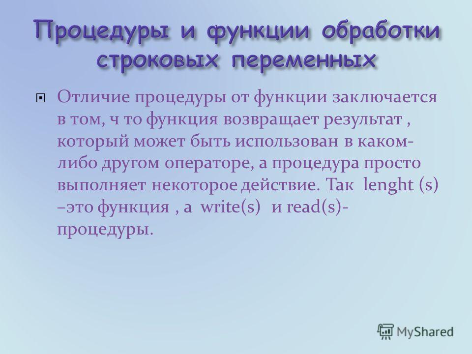 Отличие процедуры от функции заключается в том, ч то функция возвращает результат, который может быть использован в каком- либо другом операторе, а процедура просто выполняет некоторое действие. Так lenght (s) –это функция, а write(s) и read(s)- проц