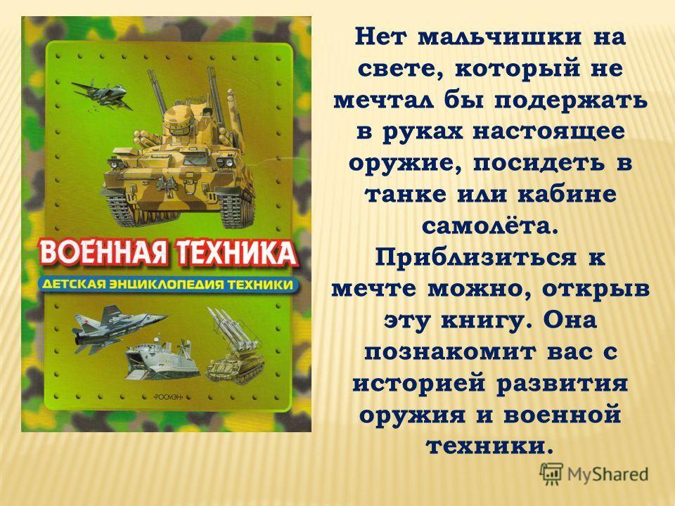 Нет мальчишки на свете, который не мечтал бы подержать в руках настоящее оружие, посидеть в танке или кабине самолёта. Приблизиться к мечте можно, открыв эту книгу. Она познакомит вас с историей развития оружия и военной техники.