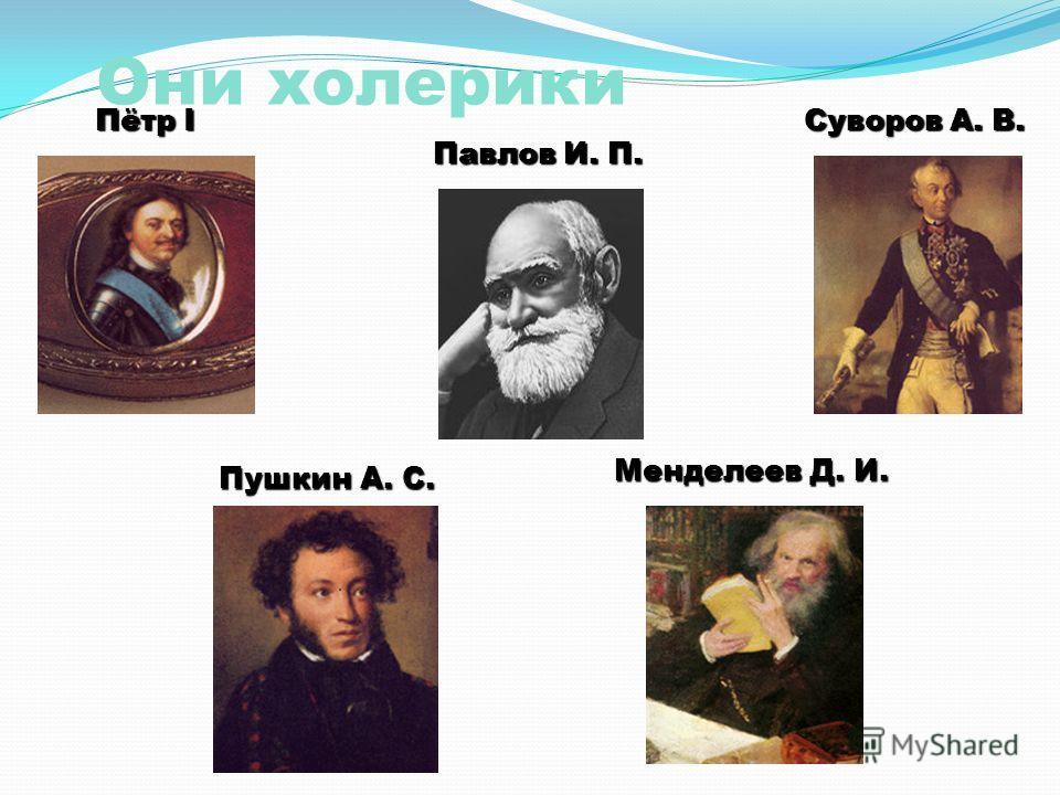 Они холерики Суворов А. В. Пётр I Менделеев Д. И. Пушкин А. С. Павлов И. П.