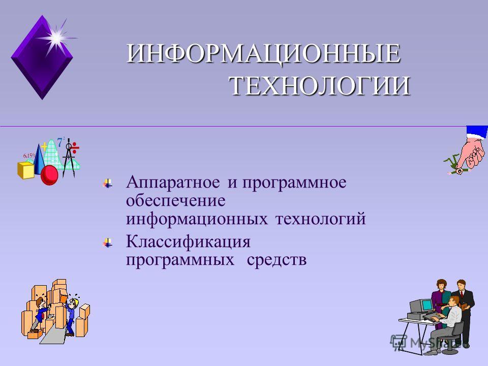 ИНФОРМАЦИОННЫЕ ТЕХНОЛОГИИ Аппаратное и программное обеспечение информационных технологий Классификация программных средств