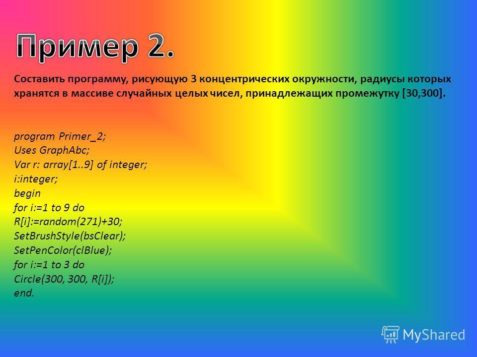 Составить программу, рисующую 3 концентрических окружности, радиусы которых хранятся в массиве случайных целых чисел, принадлежащих промежутку [30,300]. program Primer_2; Uses GraphAbc; Var r: array[1..9] of integer; i:integer; begin for i:=1 to 9 do