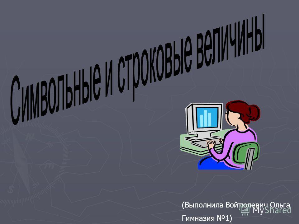 (Выполнила Войтюлевич Ольга Гимназия 1)