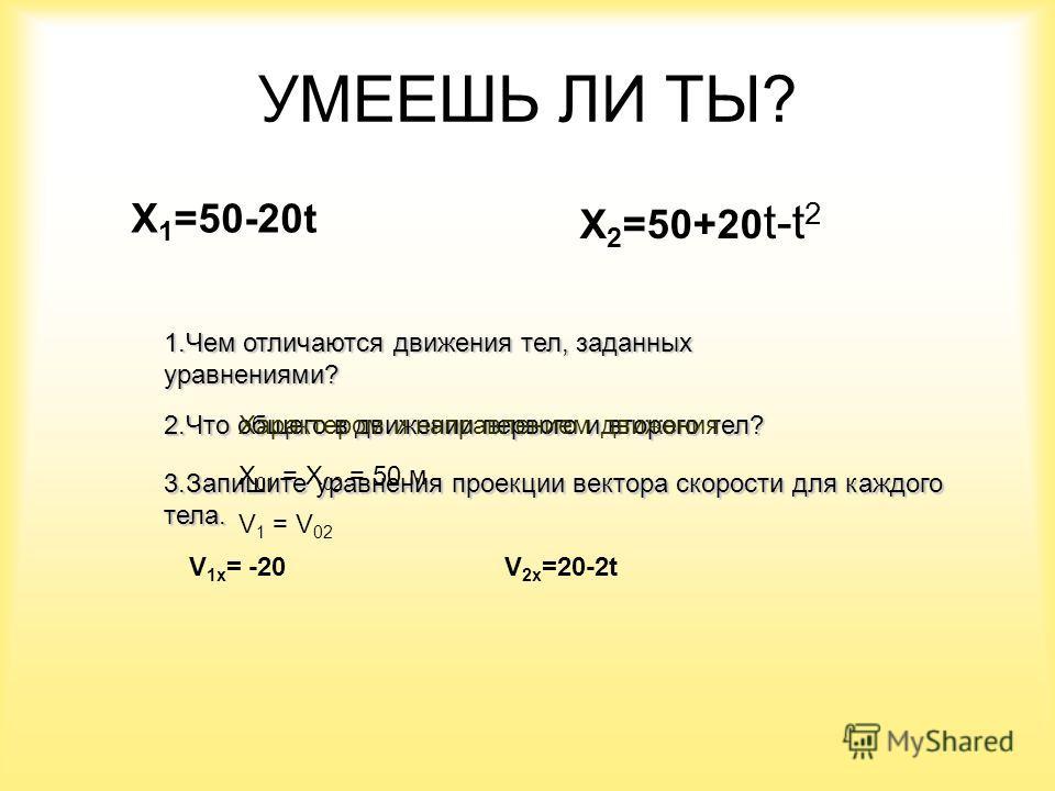УМЕЕШЬ ЛИ ТЫ? Х 1 =50-20t Х 2 =50+20 t-t 2 1.Чем отличаются движения тел, заданных уравнениями? 2.Что общего в движении первого и второго тел? 3.Запишите уравнения проекции вектора скорости для каждого тела. V 1х = -20V 2х =20-2t Характером и направл