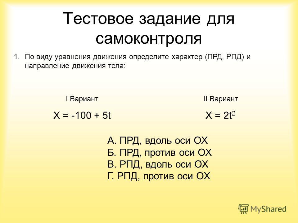 Тестовое задание для самоконтроля 1.По виду уравнения движения определите характер (ПРД, РПД) и направление движения тела: I Вариант X = -100 + 5t II Вариант X = 2t 2 А. ПРД, вдоль оси ОХ Б. ПРД, против оси ОХ В. РПД, вдоль оси ОХ Г. РПД, против оси