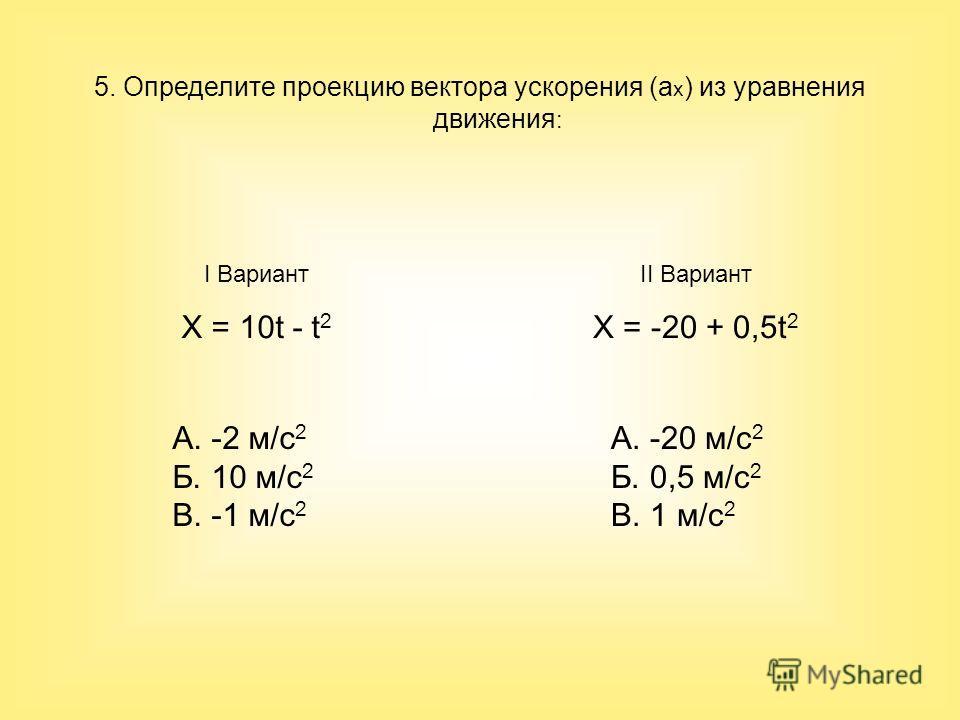 5. Определите проекцию вектора ускорения (a x ) из уравнения движения : I Вариант X = 10t - t 2 II Вариант X = -20 + 0,5t 2 А. -20 м/с 2 Б. 0,5 м/с 2 В. 1 м/с 2 А. -2 м/с 2 Б. 10 м/с 2 В. -1 м/с 2