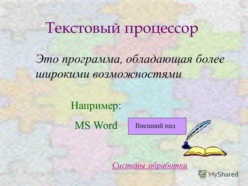 Текстовый процессор Это программа, обладающая более широкими возможностями Системы обработки Например: MS Word Внешний вид