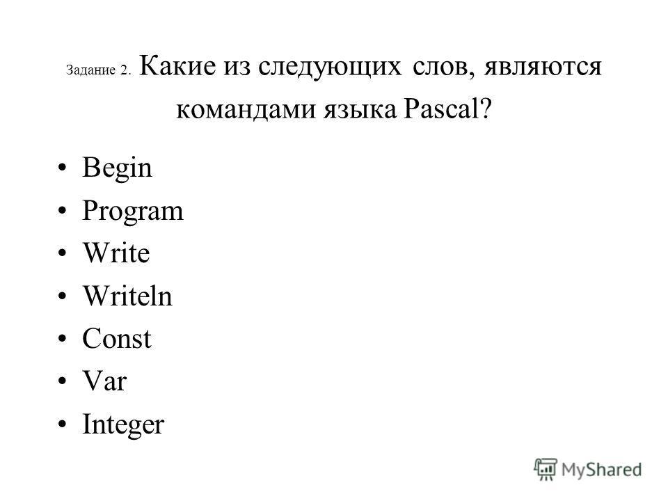 Задание 2. Какие из следующих слов, являются командами языка Раscal? Begin Program Write Writeln Const Var Integer