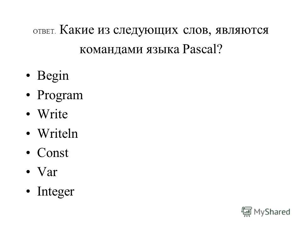 ОТВЕТ. Какие из следующих слов, являются командами языка Раscal? Begin Program Write Writeln Const Var Integer