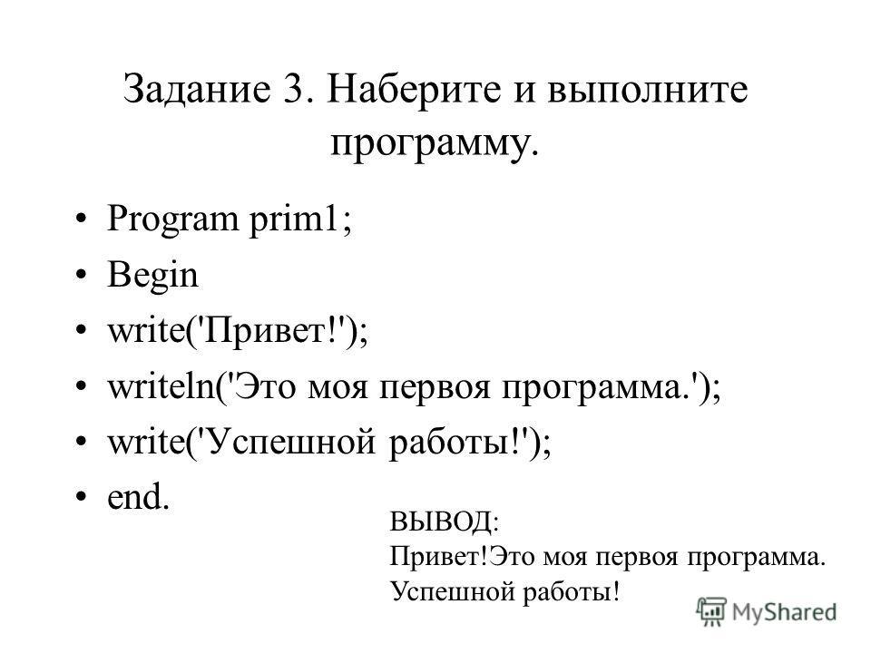 Задание 3. Наберите и выполните программу. Program prim1; Begin write('Привет!'); writeln('Это моя первоя программа.'); write('Успешной работы!'); end. ВЫВОД: Привет!Это моя первоя программа. Успешной работы!