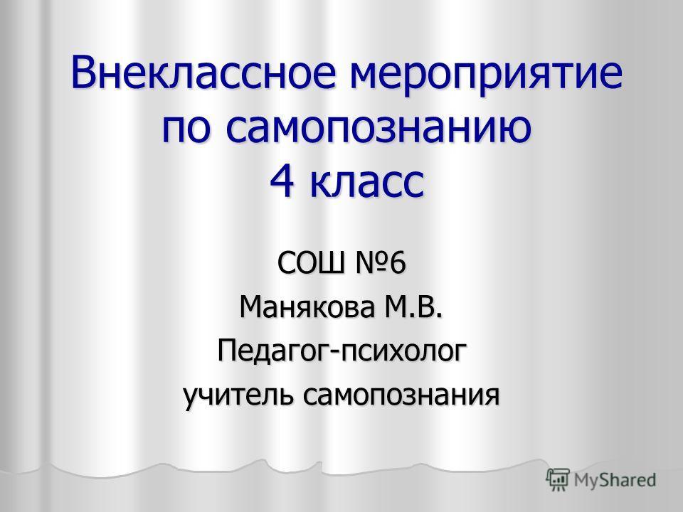 Внеклассное мероприятие по самопознанию 4 класс СОШ 6 Манякова М.В. Педагог-психолог учитель самопознания