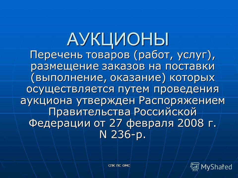 СПК ПС ОМС 2 АУКЦИОНЫ Перечень товаров (работ, услуг), размещение заказов на поставки (выполнение, оказание) которых осуществляется путем проведения аукциона утвержден Распоряжением Правительства Российской Федерации от 27 февраля 2008 г. N 236-р.
