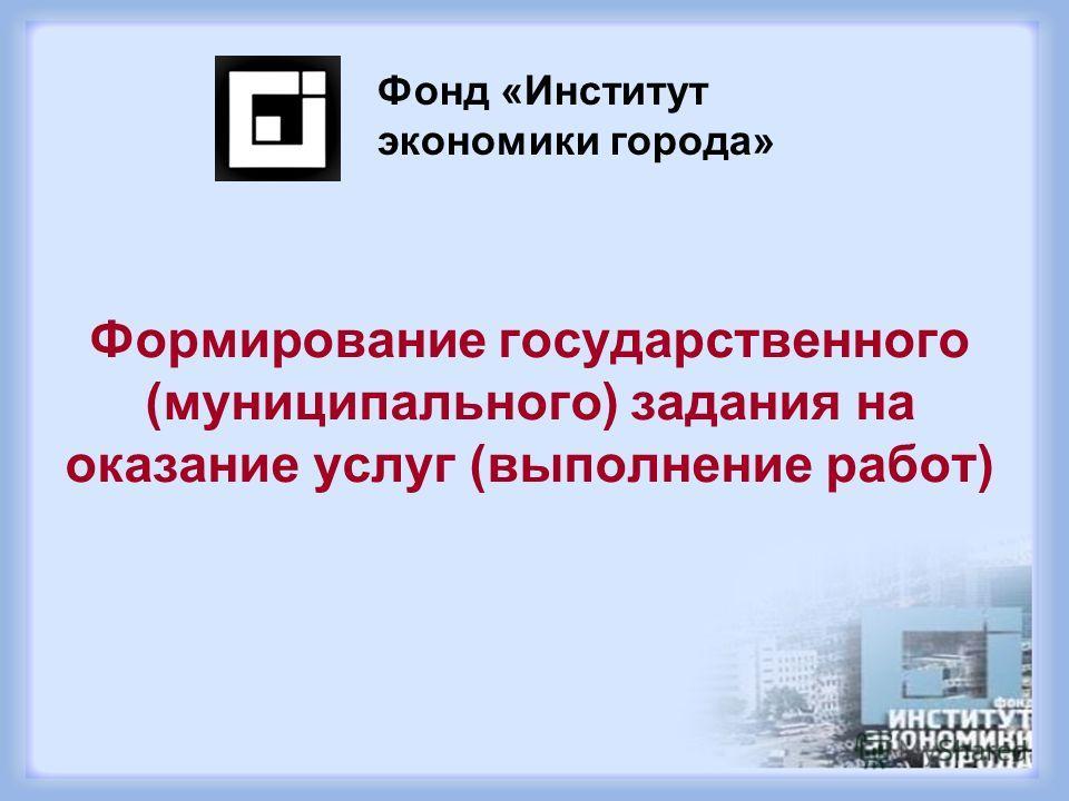 Формирование государственного (муниципального) задания на оказание услуг (выполнение работ) Фонд «Институт экономики города»