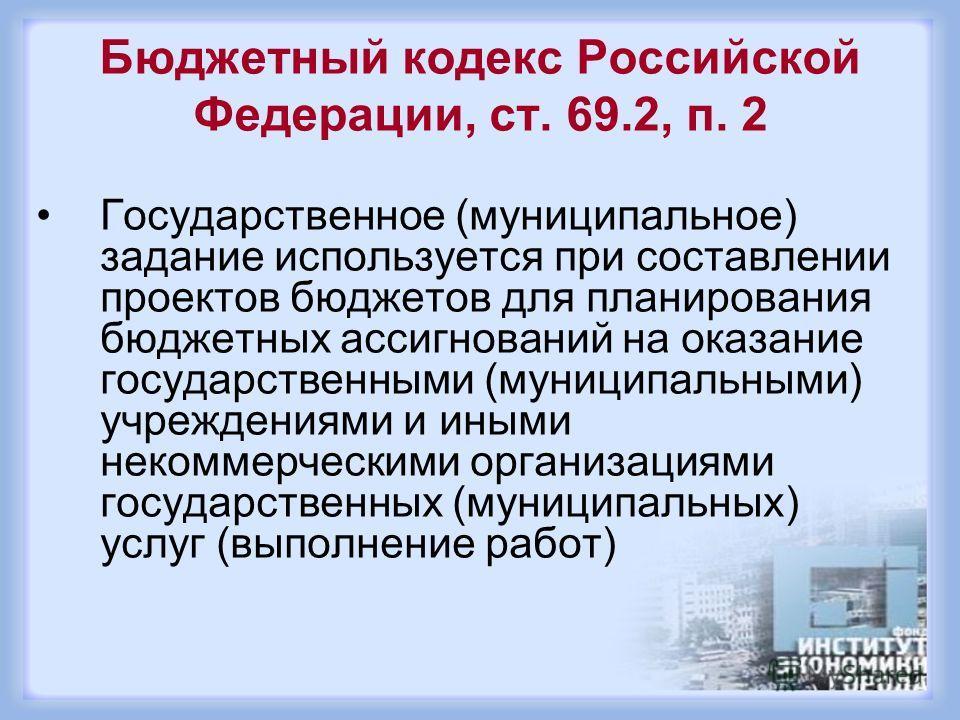 Бюджетный кодекс Российской Федерации, ст. 69.2, п. 2 Государственное (муниципальное) задание используется при составлении проектов бюджетов для планирования бюджетных ассигнований на оказание государственными (муниципальными) учреждениями и иными не