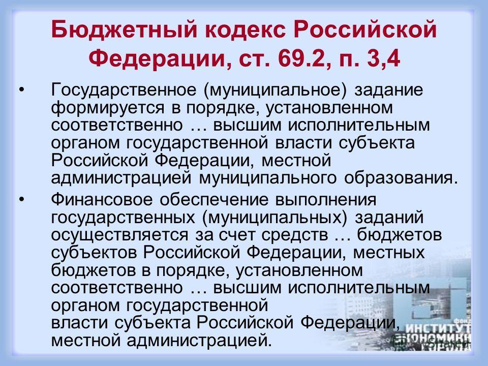 Бюджетный кодекс Российской Федерации, ст. 69.2, п. 3,4 Государственное (муниципальное) задание формируется в порядке, установленном соответственно … высшим исполнительным органом государственной власти субъекта Российской Федерации, местной админист