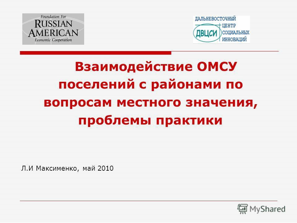 Взаимодействие ОМСУ поселений с районами по вопросам местного значения, проблемы практики Л.И Максименко, май 2010