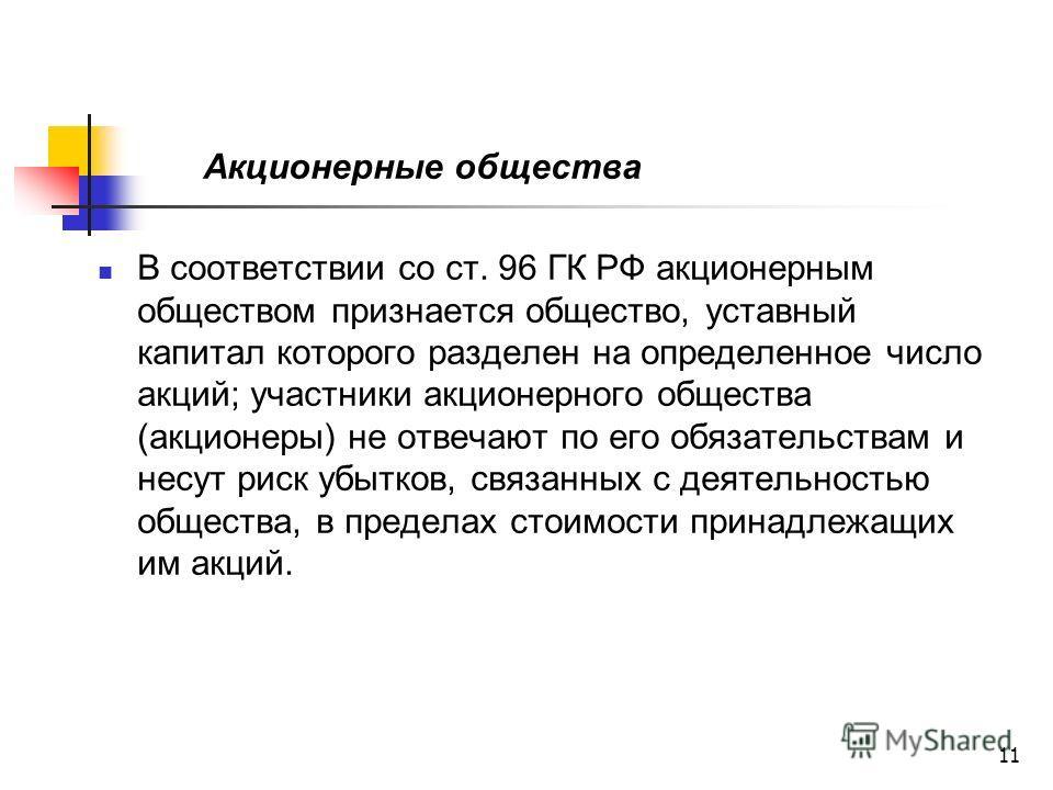 11 Акционерные общества В соответствии со ст. 96 ГК РФ акционерным обществом признается общество, уставный капитал которого разделен на определенное число акций; участники акционерного общества (акционеры) не отвечают по его обязательствам и несут ри