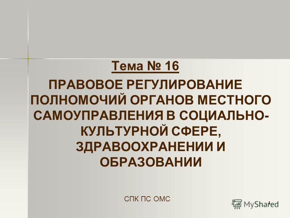 1 Тема 16 ПРАВОВОЕ РЕГУЛИРОВАНИЕ ПОЛНОМОЧИЙ ОРГАНОВ МЕСТНОГО САМОУПРАВЛЕНИЯ В СОЦИАЛЬНО- КУЛЬТУРНОЙ СФЕРЕ, ЗДРАВООХРАНЕНИИ И ОБРАЗОВАНИИ СПК ПС ОМС