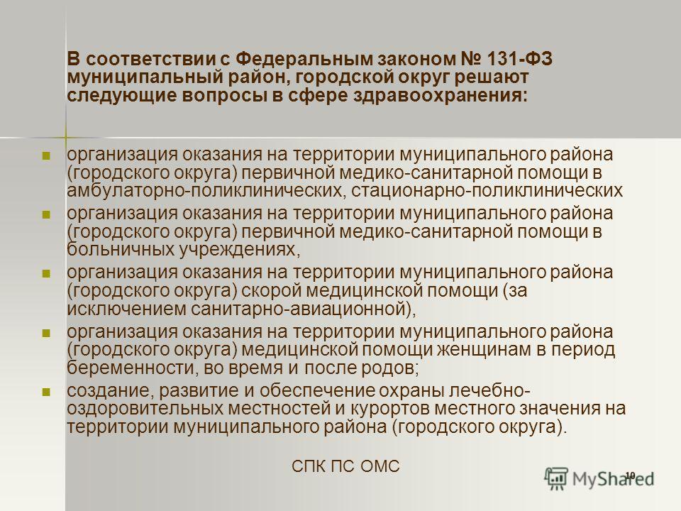 10 В соответствии с Федеральным законом 131-ФЗ муниципальный район, городской округ решают следующие вопросы в сфере здравоохранения: организация оказания на территории муниципального района (городского округа) первичной медико-санитарной помощи в ам