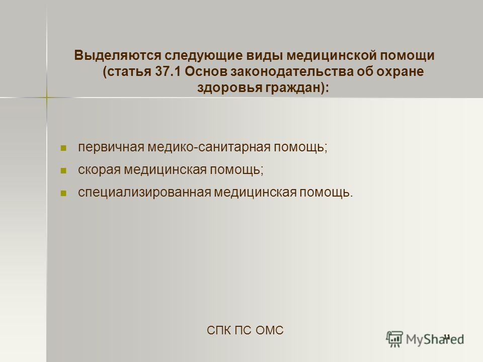 11 Выделяются следующие виды медицинской помощи (статья 37.1 Основ законодательства об охране здоровья граждан): первичная медико-санитарная помощь; скорая медицинская помощь; специализированная медицинская помощь. СПК ПС ОМС