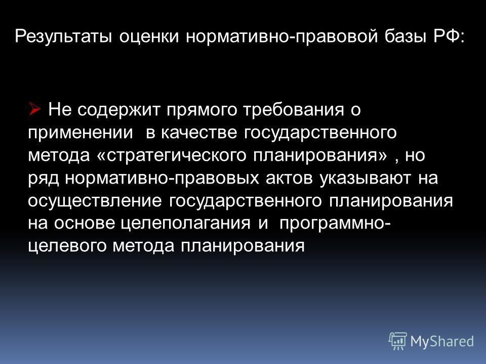 Результаты оценки нормативно-правовой базы РФ: Не содержит прямого требования о применении в качестве государственного метода «стратегического планирования», но ряд нормативно-правовых актов указывают на осуществление государственного планирования на