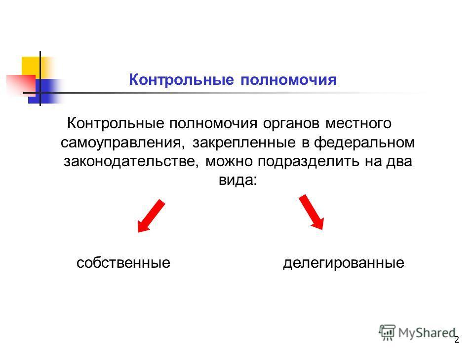 2 Контрольные полномочия Контрольные полномочия органов местного самоуправления, закрепленные в федеральном законодательстве, можно подразделить на два вида: собственные делегированные