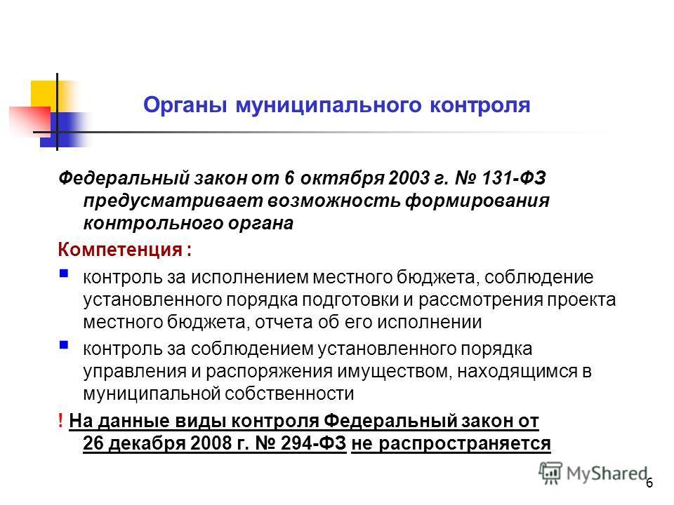 6 Органы муниципального контроля Федеральный закон от 6 октября 2003 г. 131-ФЗ предусматривает возможность формирования контрольного органа Компетенция : контроль за исполнением местного бюджета, соблюдение установленного порядка подготовки и рассмот