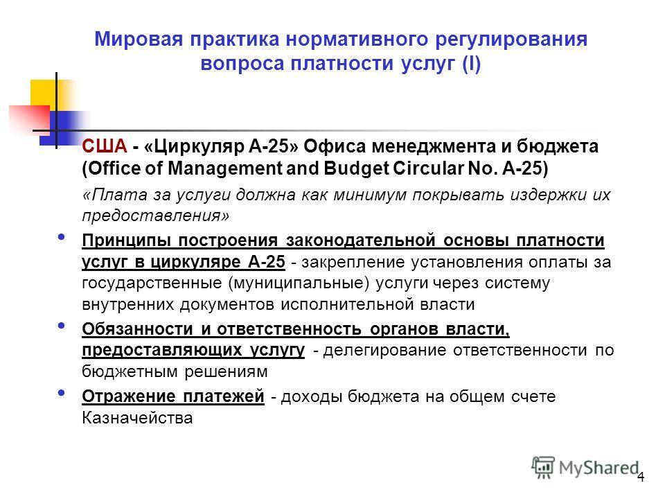4 Мировая практика нормативного регулирования вопроса платности услуг (I) США - «Циркуляр А-25» Офиса менеджмента и бюджета (Office of Management and Budget Circular No. A-25) «Плата за услуги должна как минимум покрывать издержки их предоставления»