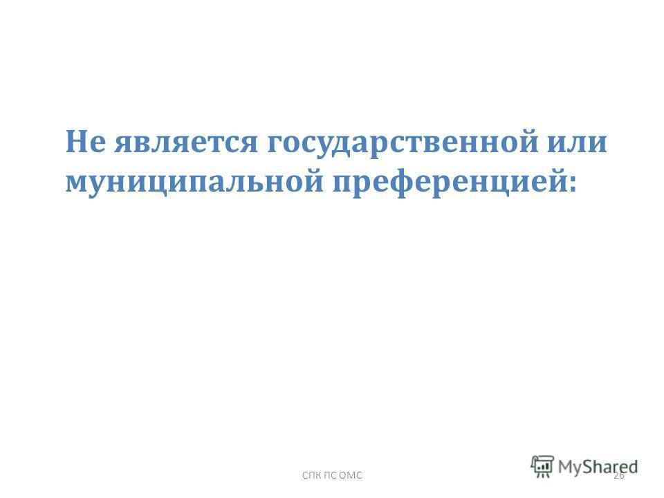 Не является государственной или муниципальной преференцией: 26СПК ПС ОМС