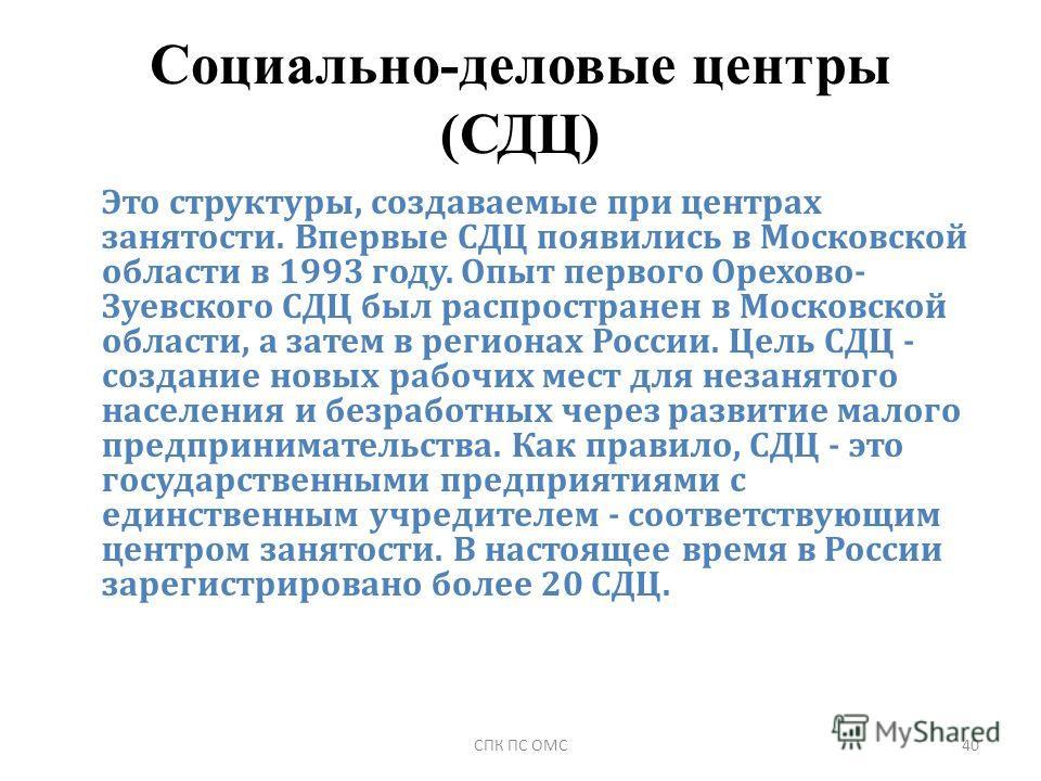 Социально-деловые центры (СДЦ) Это структуры, создаваемые при центрах занятости. Впервые СДЦ появились в Московской области в 1993 году. Опыт первого Орехово- Зуевского СДЦ был распространен в Московской области, а затем в регионах России. Цель СДЦ -
