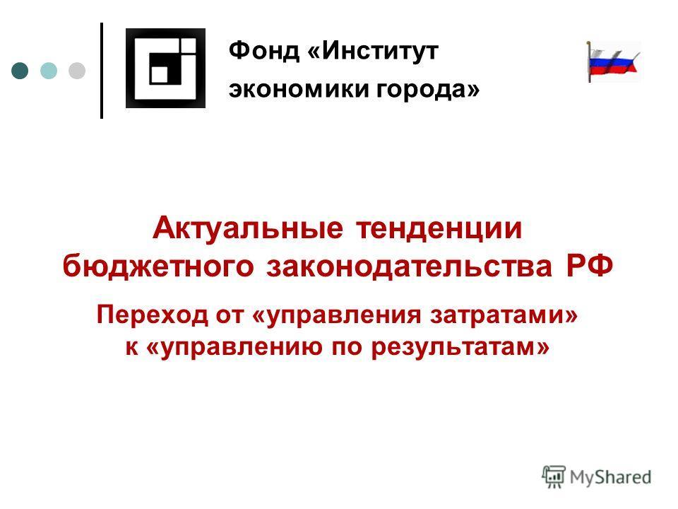 Актуальные тенденции бюджетного законодательства РФ Переход от «управления затратами» к «управлению по результатам» Фонд «Институт экономики города»