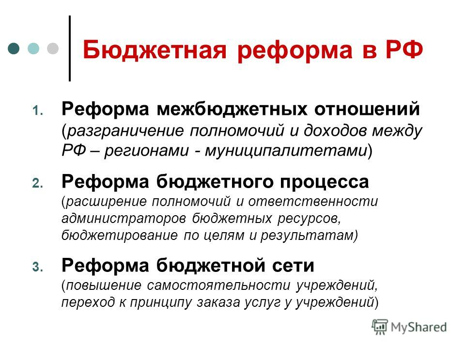Бюджетная реформа в РФ 1. Реформа межбюджетных отношений (разграничение полномочий и доходов между РФ – регионами - муниципалитетами) 2. Реформа бюджетного процесса (расширение полномочий и ответственности администраторов бюджетных ресурсов, бюджетир