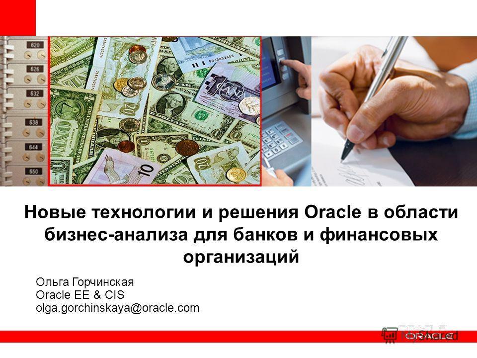 Новые технологии и решения Oracle в области бизнес-анализа для банков и финансовых организаций Ольга Горчинская Oracle EE & CIS olga.gorchinskaya@oracle.com