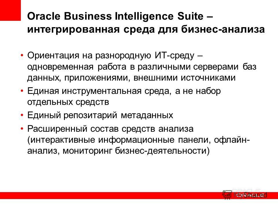 Oracle Business Intelligence Suite – интегрированная среда для бизнес-анализа Ориентация на разнородную ИТ-среду – одновременная работа в различными серверами баз данных, приложениями, внешними источниками Единая инструментальная среда, а не набор от